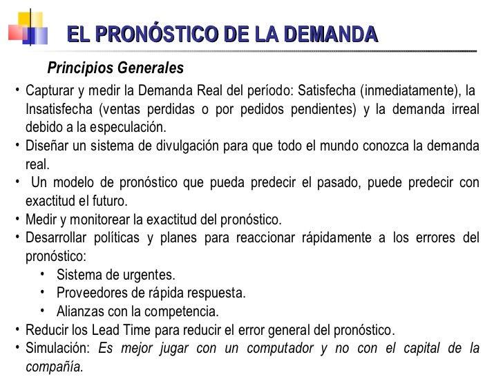 EL PRONÓSTICO DE LA DEMANDA Principios Generales <ul><li>Capturar y medir la Demanda Real del período: Satisfecha (inmedia...