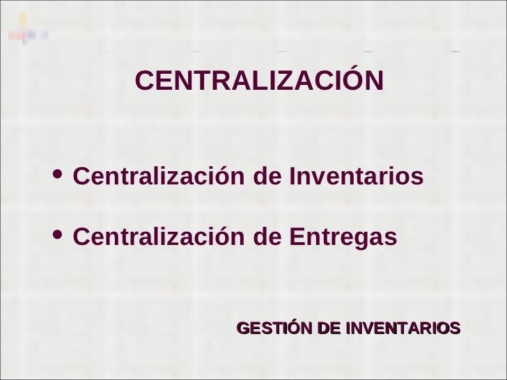 CENTRALIZACIÓN <ul><li>Centralización de Inventarios </li></ul><ul><li>Centralización de Entregas </li></ul>GESTIÓN DE INV...