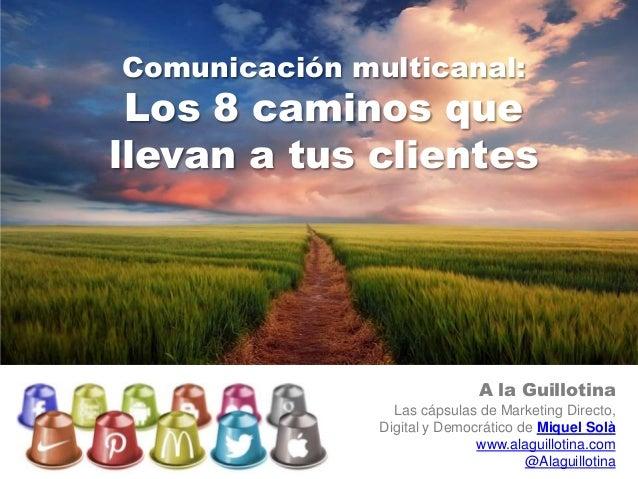 Comunicación multicanal: Los 8 caminos quellevan a tus clientes                              A la Guillotina              ...