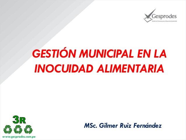GESTIÓN MUNICIPAL EN LA INOCUIDAD ALIMENTARIA  MSc. Gilmer Ruiz Fernández www.gesprodes.com.pe