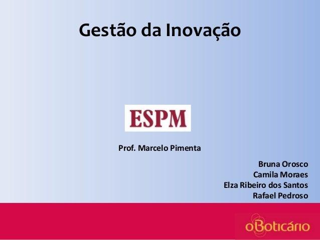 Gestão da Inovação  Prof. Marcelo Pimenta Bruna Orosco Camila Moraes Elza Ribeiro dos Santos Rafael Pedroso