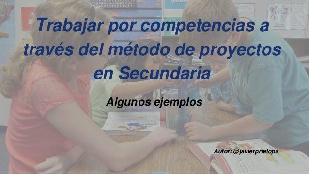 Trabajar por competencias a través del método de proyectos en Secundaria Algunos ejemplos Autor: @javierprietopa