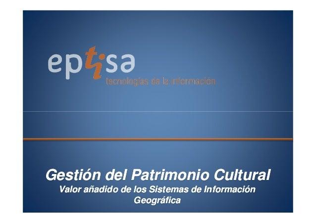 Gestión del Patrimonio CulturalGestión del Patrimonio Cultural Valor añadido de los Sistemas de InformaciónValor añadido d...