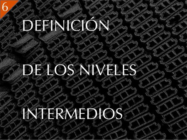 6    DEFINICIÓN    DE LOS NIVELES    INTERMEDIOS