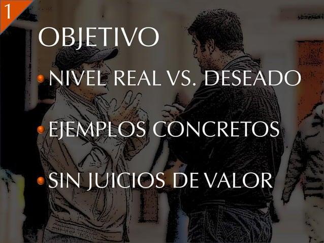 1    OBJETIVO    NIVEL REAL VS. DESEADO    EJEMPLOS CONCRETOS    SIN JUICIOS DE VALOR