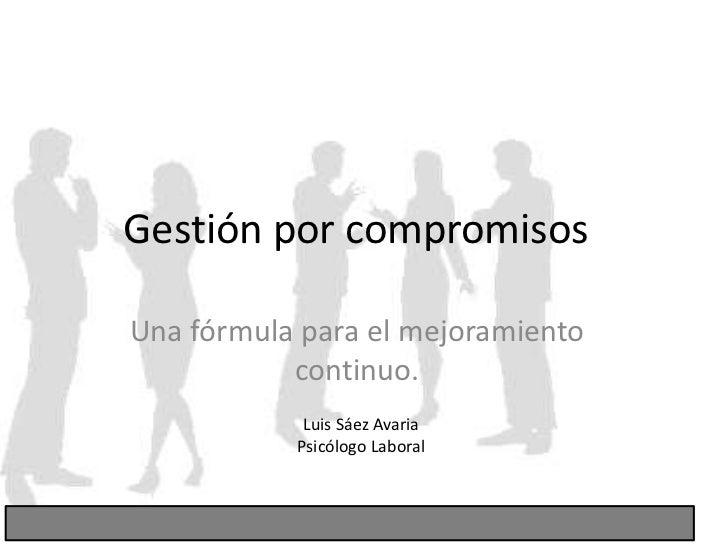 Gestión por compromisos<br />Una fórmula para el mejoramiento continuo.<br />Luis Sáez Avaria<br />Psicólogo Laboral<br />