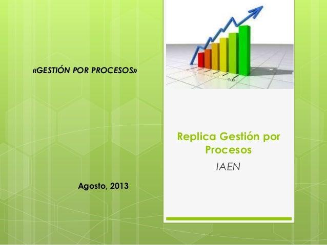 Replica Gestión por Procesos IAEN Agosto, 2013 «GESTIÓN POR PROCESOS»