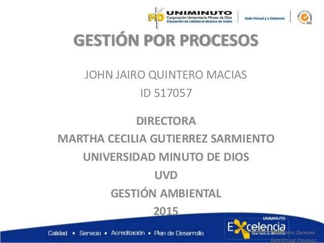 GESTIÓN POR PROCESOS JOHN JAIRO QUINTERO MACIAS ID 517057 DIRECTORA MARTHA CECILIA GUTIERREZ SARMIENTO UNIVERSIDAD MINUTO ...