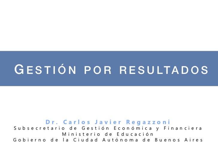 G E S T I Ó N P O R R E S U LTA D O S !        Dr. Carlos Javier RegazzoniSubsecretario de Gestión Económica y Financiera ...