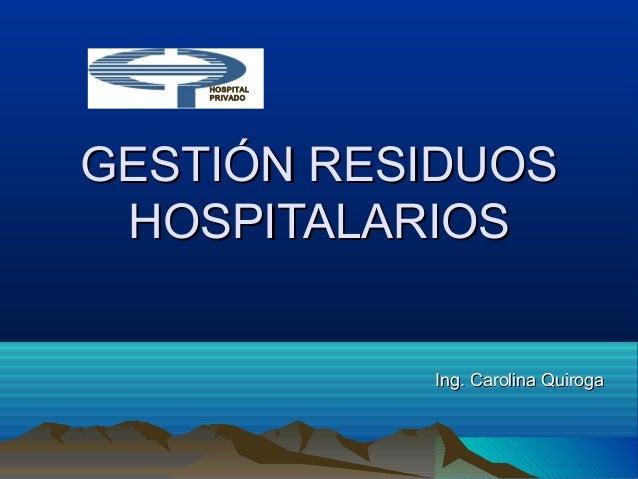 Ing. Carolina QuirogaIng. Carolina Quiroga GESTIÓN RESIDUOSGESTIÓN RESIDUOS HOSPITALARIOSHOSPITALARIOS HOSPITAL PRIVADO