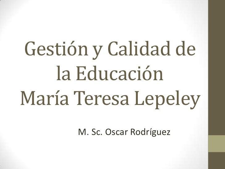Gestión y Calidad de   la EducaciónMaría Teresa Lepeley      M. Sc. Oscar Rodríguez