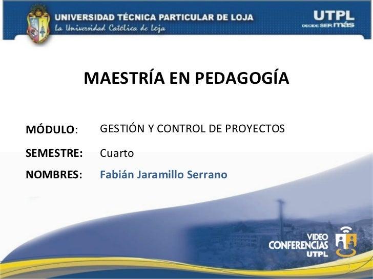 MAESTRÍA EN PEDAGOGÍAMÓDULO:      GESTIÓN Y CONTROL DE PROYECTOSSEMESTRE:    CuartoNOMBRES:     Fabián Jaramillo Serrano  ...