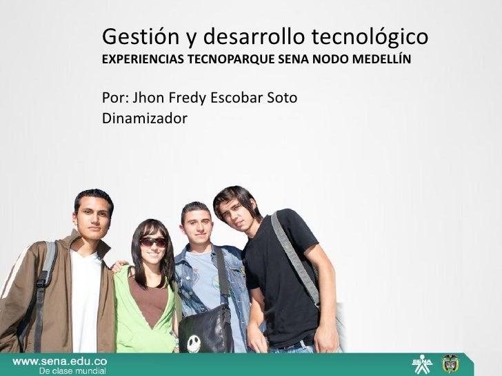 Gestión y desarrollo tecnológicoEXPERIENCIAS TECNOPARQUE SENA NODO MEDELLÍNPor: Jhon Fredy Escobar SotoDinamizador