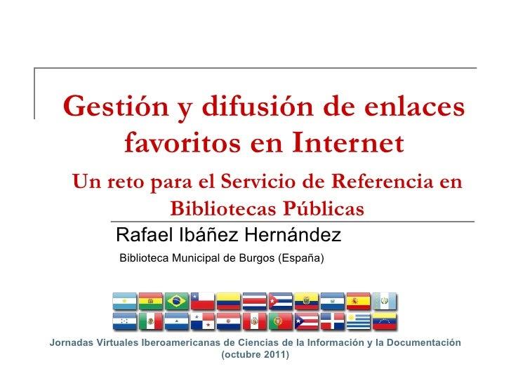 Gestión y difusión de enlaces favoritos en Internet Rafael Ibáñez Hernández Biblioteca Municipal de Burgos (España) Un ret...