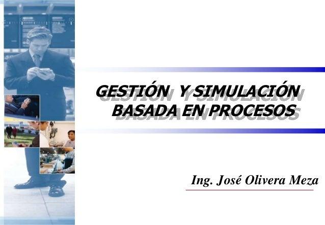 GESTIÓN Y SIMULACIÓN BASADA EN PROCESOS  Ing. José Olivera Meza