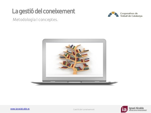 Ignasi Alcalde KNOWLEDGE MANAGEMENT www.ignasialcalde.es Gestió del coneixement Lagestiódelconeixement Metodologia I conce...