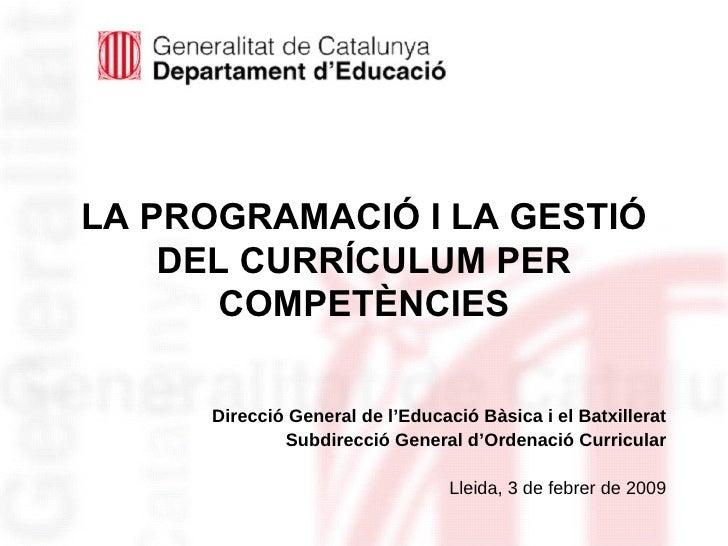 LA PROGRAMACIÓ I LA GESTIÓ DEL CURRÍCULUM PER COMPETÈNCIES <ul><li>Direcció General de l'Educació Bàsica i el Batxillerat ...