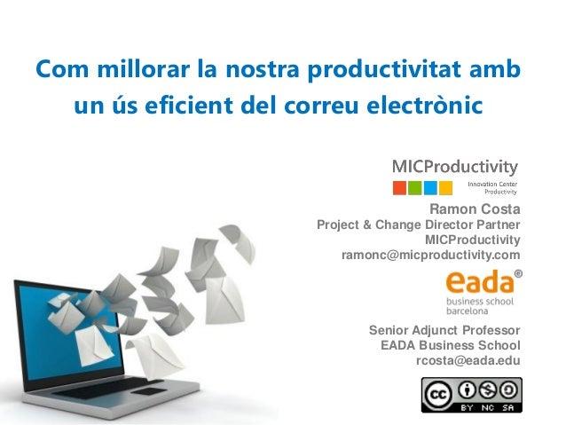 Com millorar la nostra productivitat amb un ús eficient del correu electrònic Ramon Costa Project & Change Director Partne...