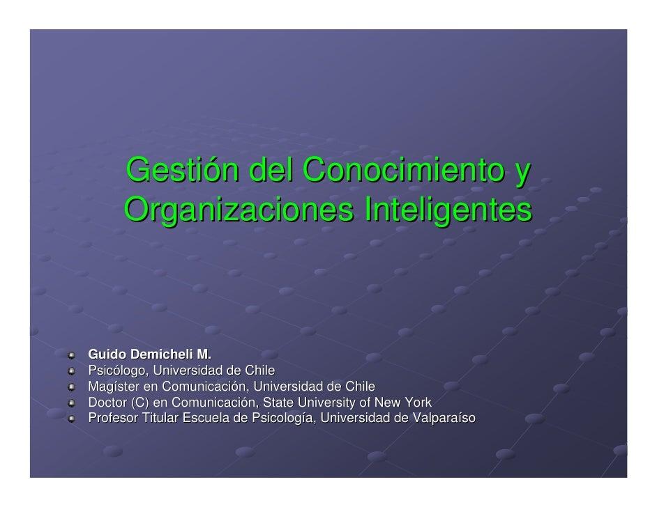 Gestión del Conocimiento y      Organizaciones Inteligentes    Guido Demicheli M. Psicólogo, Universidad de Chile Magíster...