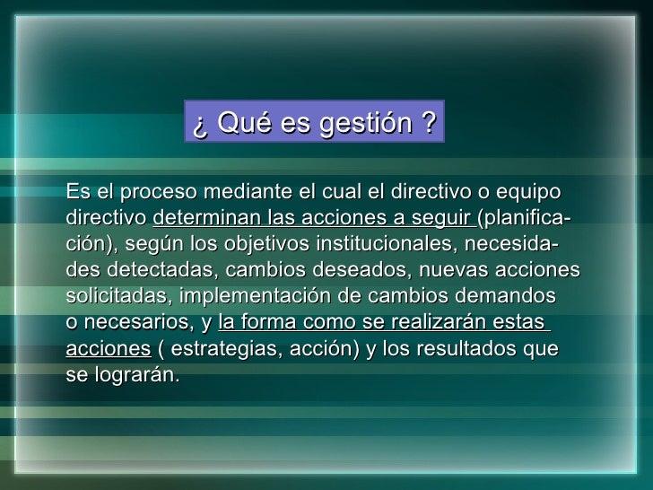 ¿ Qué es gestión ? Es el proceso mediante el cual el directivo o equipo  directivo  determinan las acciones a seguir  (pla...