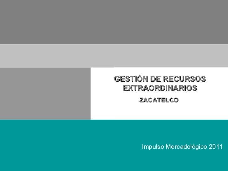 Impulso Mercadológico 2011 GESTIÓN DE RECURSOS EXTRAORDINARIOS ZACATELCO