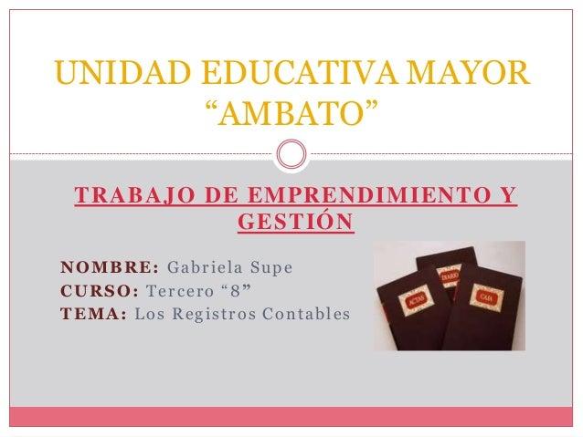"""TRABAJO DE EMPRENDIMIENTO Y GESTIÓN NOMBRE: Gabriela Supe CURSO: Tercero """"8"""" TEMA: Los Registros Contables UNIDAD EDUCATIV..."""
