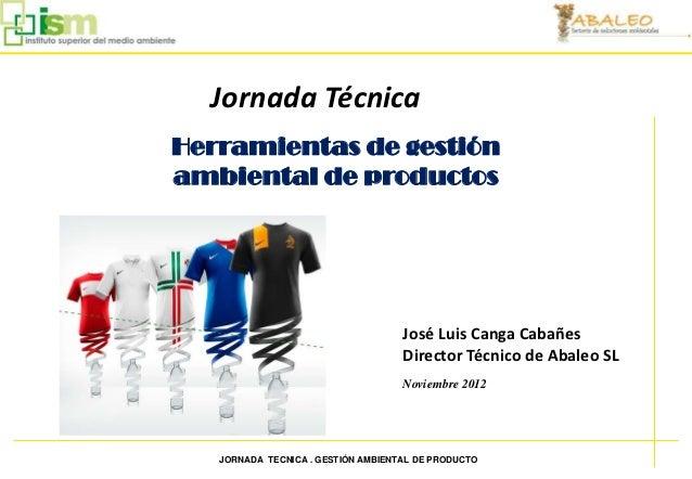 Jornada Técnica    Herramientas de gestión    ambiental de productos                                        José Luis Cang...
