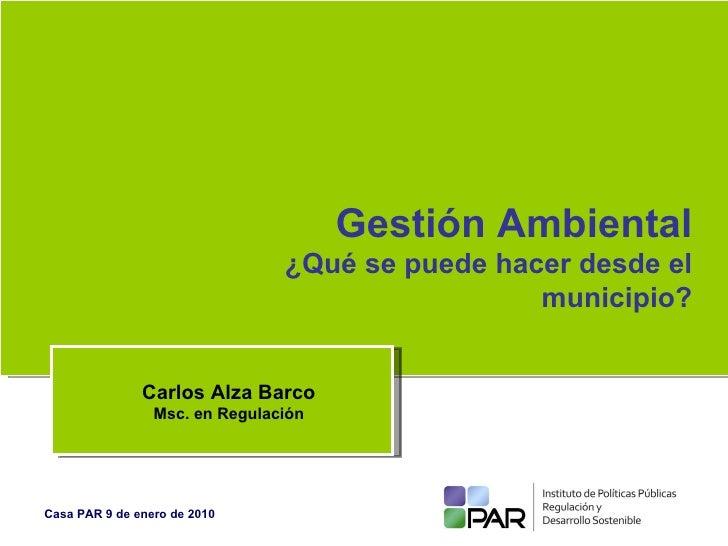 Gestión Ambiental ¿Qué se puede hacer desde el municipio? Carlos Alza Barco Msc. en Regulación