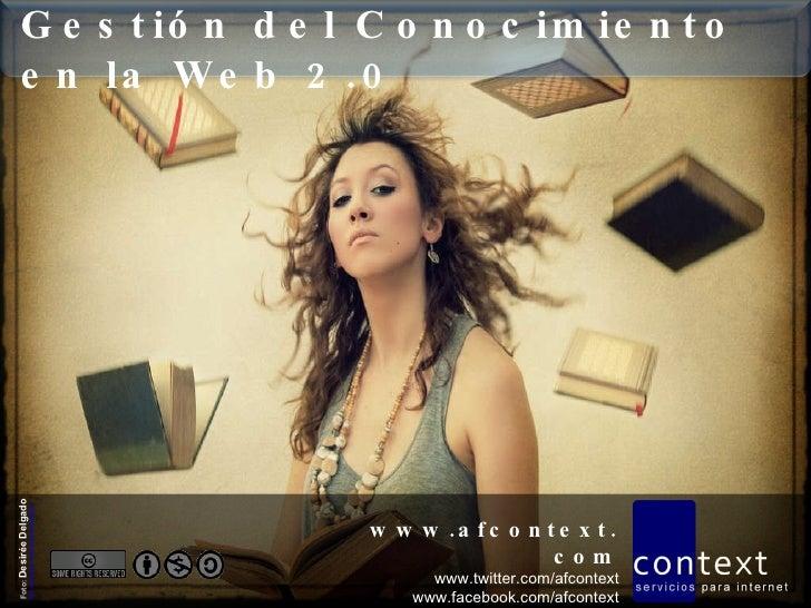 Gestión del Conocimiento en la Web 2.0 www.afcontext.com www.twitter.com/afcontext www.facebook.com/afcontext Foto:  Desir...