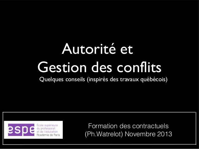 Autorité et Gestion des conflits  Quelques conseils (inspirés des travaux québécois)  Formation des contractuels (Ph.Watre...