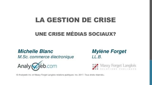 LA GESTION DE CRISE UNE CRISE MÉDIAS SOCIAUX? Michelle Blanc M.Sc. commerce électronique Mylène Forget LL.B. © Analyweb in...