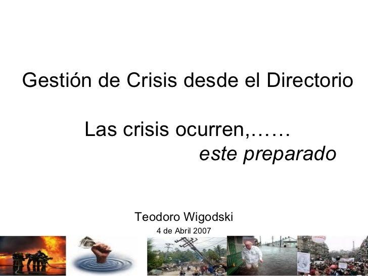 Gestión de Crisis desde el Directorio Las crisis ocurren,……   este preparado Teodoro Wigodski 4 de Abril 2007