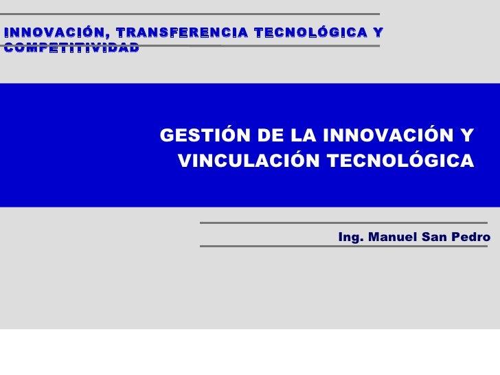 INNOVACIÓN, TRANSFERENCIA TECNOLÓGICA Y COMPETITIVIDAD Ing. Manuel San Pedro GESTIÓN DE LA INNOVACIÓN Y VINCULACIÓN TECNOL...