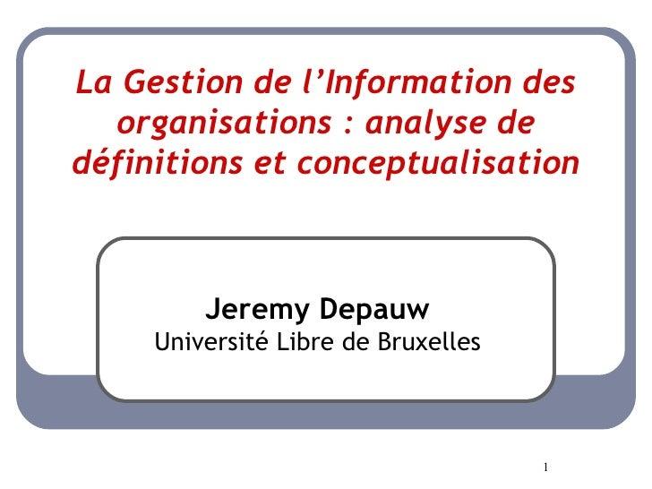 La Gestion de l'Information des organisations: analyse de définitions et conceptualisation Jeremy Depauw Université Libre...