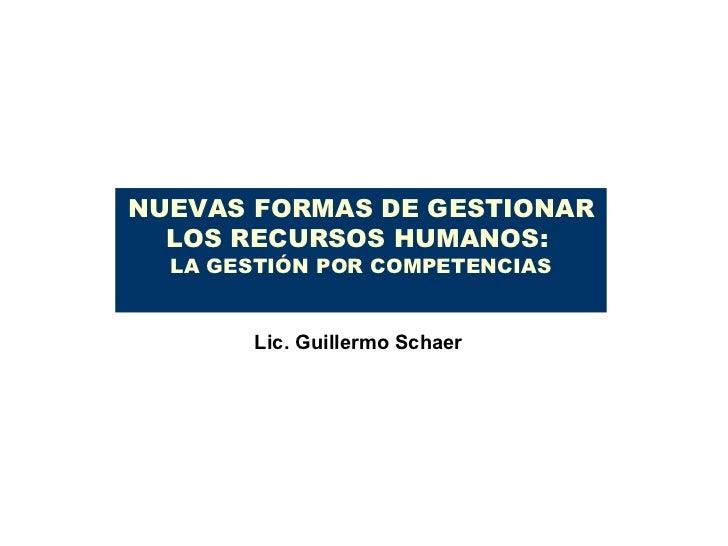 NUEVAS FORMAS DE GESTIONAR LOS RECURSOS HUMANOS:  LA GESTIÓN POR COMPETENCIAS Lic. Guillermo Schaer