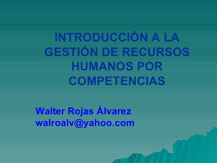INTRODUCCIÓN A LA  GESTIÓN DE RECURSOS      HUMANOS POR     COMPETENCIAS  Walter Rojas Álvarez walroalv@yahoo.com