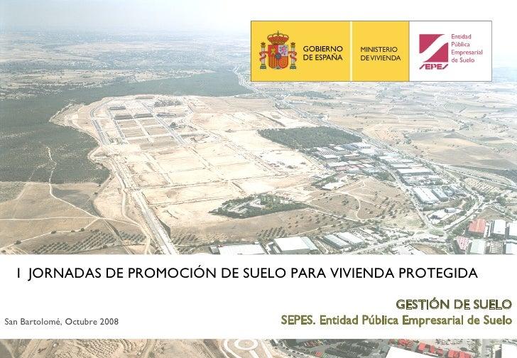 GESTIÓN DE SUELO SEPES. Entidad Pública Empresarial de Suelo San Bartolomé, Octubre 2008 I  JORNADAS DE PROMOCIÓN DE SUELO...