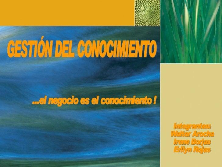 GESTIÓN DEL CONOCIMIENTO ...el negocio es el conocimiento ! Integrantes: Walter Arocha Irene Borjas Erilyn Rojas