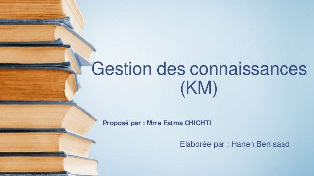 Gestion des connaissances (KM) Proposé par : Mme Fatma CHICHTI Elaborée par : Hanen Ben saad