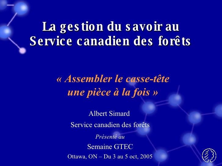 La gestion du savoir au Service canadien des forêts Albert Simard  Service canadien des forêts Présenté au Semaine GTEC Ot...