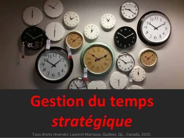 Gestion du temps stratégique Tous droits réservés: Laurent Marcoux, Québec, Qc., Canada, 2015.