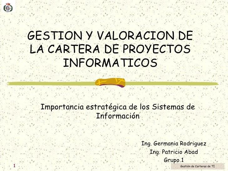 GESTION Y VALORACION DE LA CARTERA DE PROYECTOS INFORMATICOS Importancia estratégica de los Sistemas de Información Ing. G...