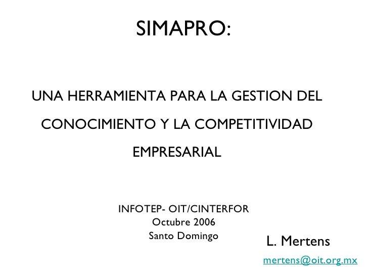 SIMAPRO: UNA HERRAMIENTA PARA LA GESTION DEL CONOCIMIENTO Y LA COMPETITIVIDAD EMPRESARIAL INFOTEP- OIT/CINTERFOR Octubre 2...
