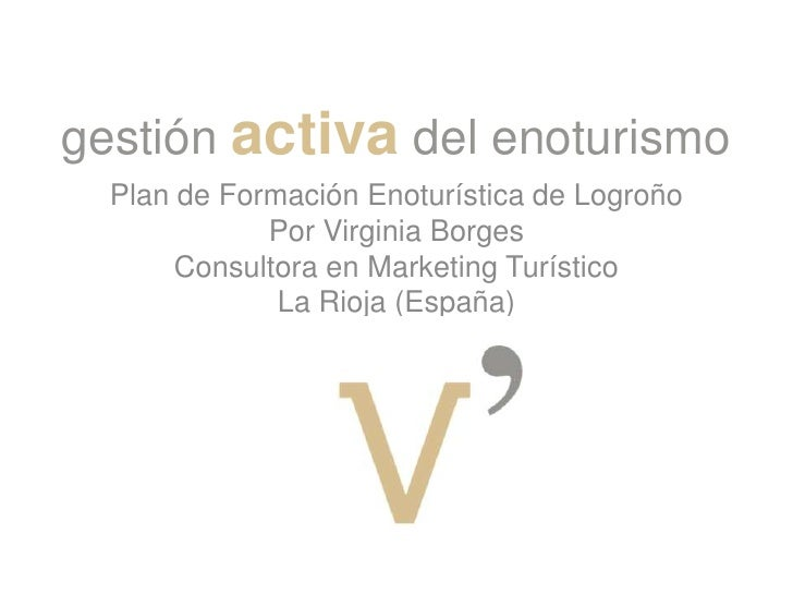 gestión activa del enoturismo<br />Plan de Formación Enoturística de Logroño<br />Por Virginia Borges<br />Consultora en M...