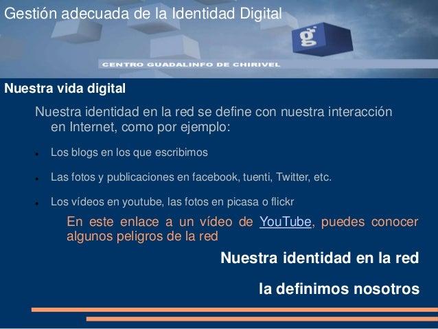 Gestión adecuada de la Identidad Digital Nuestra vida digital Nuestra identidad en la red se define con nuestra interacció...