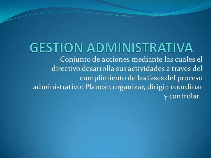 GESTION ADMINISTRATIVA<br /><br />Conjunto de acciones mediante las cuales el directivo desarrolla sus actividades a trav...
