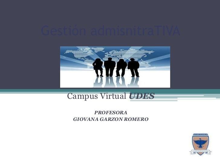 Gestión admisnitraTIVA<br />Campus Virtual UDES<br />PROFESORA <br />GIOVANA GARZON ROMERO <br />