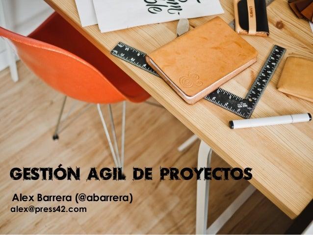GESTIÓN AGIL DE PROYECTOS Alex Barrera (@abarrera) alex@press42.com