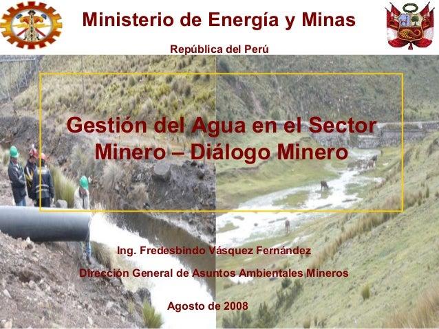 Ing. Fredesbindo Vásquez Fernández Dirección General de Asuntos Ambientales Mineros Agosto de 2008 Gestión del Agua en el ...