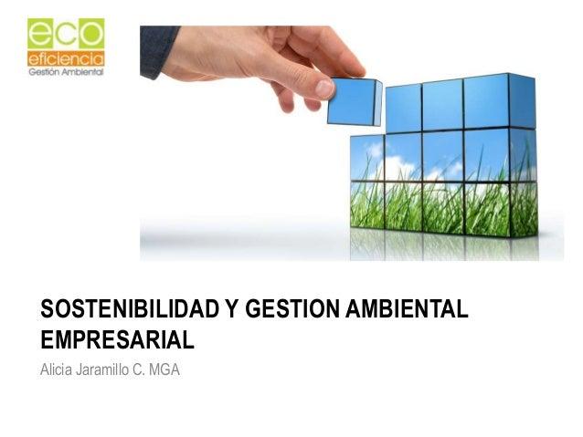 SOSTENIBILIDAD Y GESTION AMBIENTALEMPRESARIALAlicia Jaramillo C. MGA